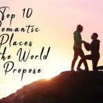 Top Ten Romantic Places In The World To Propose