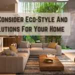 Ideas To Consider Eco-Style And Green Solutions For Your Home